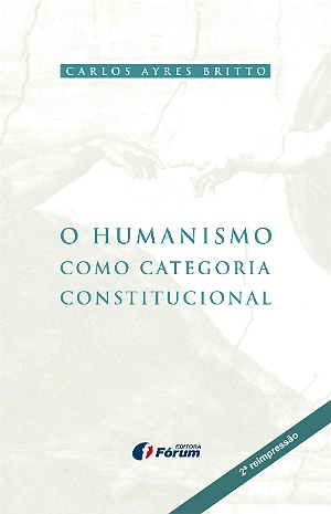 O Humanismo como Categoria Constitucional - 2ª reimpressão - Carlos Ayres Britto